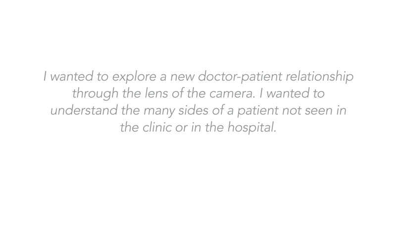 I wanted to explore a new doctor-patient relationship through the lens of the camera. I wanted to understand the many sides of a patient not seen in the clinic or in the hospital.